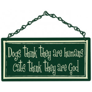 Dogs Think They are Human Cats Think They are God Home & Garden Sign