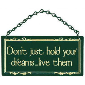Don't Just Hold Your Dreams, Live Them Home & Garden Sign